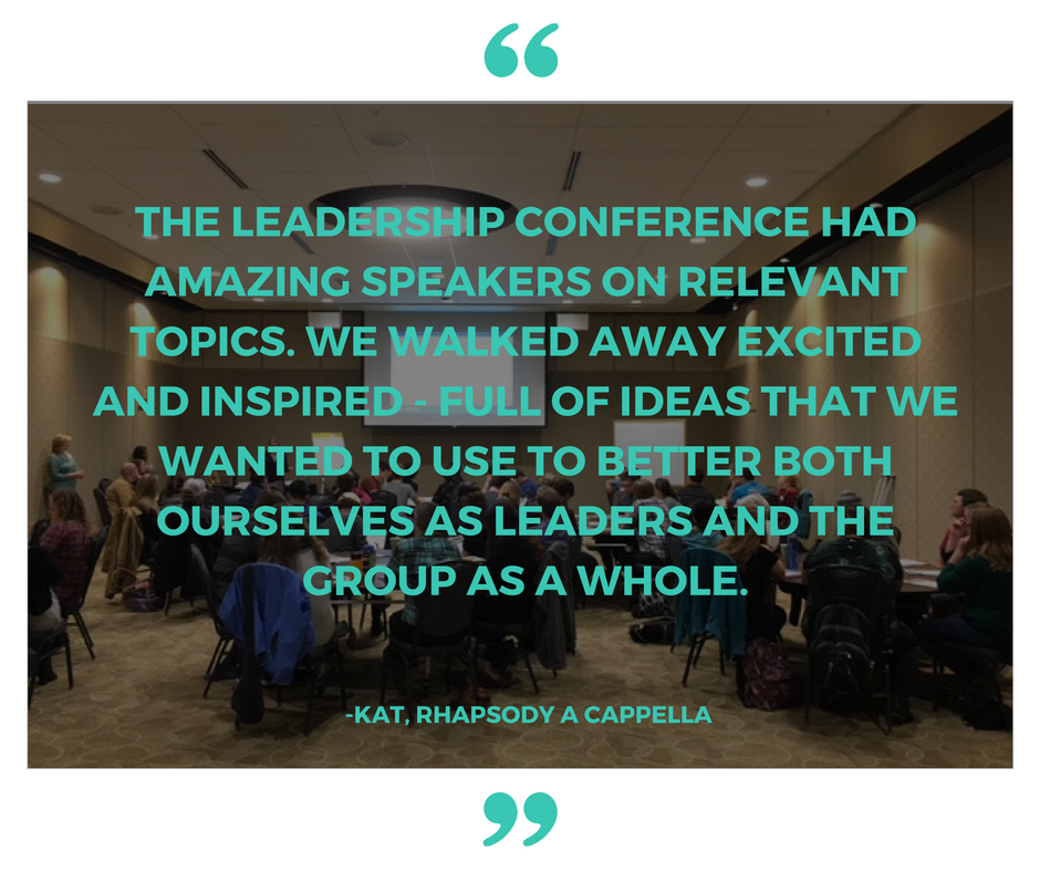 The leadership conference had amazing speakers on relevant topics. We walked away excited and inspired - full of ideas that we wanted to use to better both ourselves as leaders and the group as a whole. -Kat, Rhapsody A Cappella